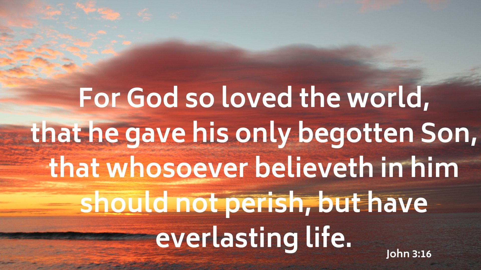 For God so loved the world,that he gave his only begotten Son,that whosoever believeth in him should not perish,but have everlasting life. v2