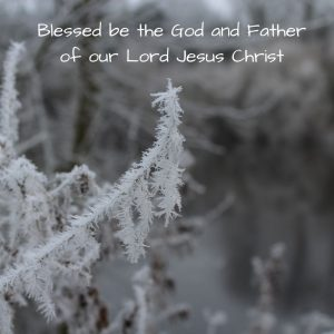 Blessed be the God and Father of our Lord Jesus Christ
