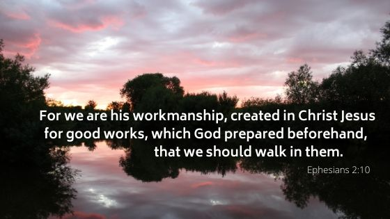 For we are his workmanship, created in Christ Jesus for good works, which God prepared beforehand, that we should walk in them
